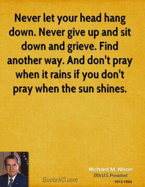 Never let your head hang down. Never give up and sit down and grieve. Find another way. And don't pray when it rains if you don't pray when the sun shines.