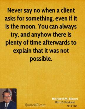 Never say no when a client asks for something, even if it is the moon. You can always try, and anyhow there is plenty of time afterwards to explain that it was not possible.