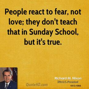 Richard M. Nixon - People react to fear, not love; they don't teach that in Sunday School, but it's true.