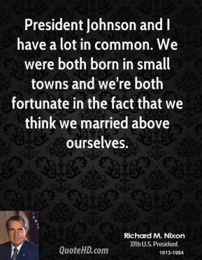 Richard M. Nixon - President Johnson and I have a lot in common. We were both born in small towns and we're both fortunate in the fact that we think we married above ourselves.