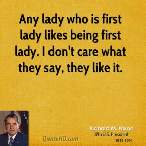Richard M. Nixon - Any lady who is first lady likes being first lady. I don't care what they say, they like it.