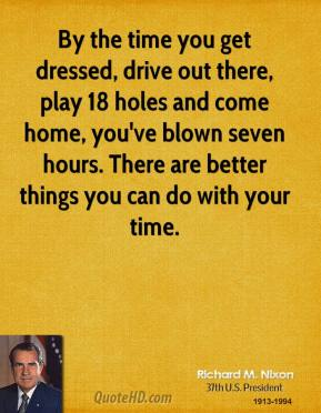 Richard M. Nixon - By the time you get dressed, drive out there, play 18 holes and come home, you've blown seven hours. There are better things you can do with your time.