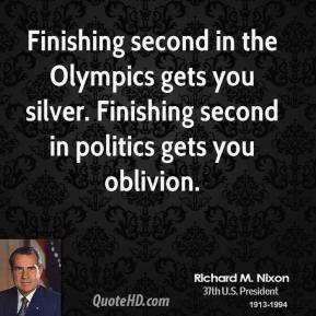 Richard M. Nixon - Finishing second in the Olympics gets you silver. Finishing second in politics gets you oblivion.