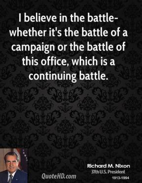 Richard M. Nixon - I believe in the battle-whether it's the battle of a campaign or the battle of this office, which is a continuing battle.