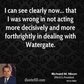 Richard M. Nixon - I can see clearly now... that I was wrong in not acting more decisively and more forthrightly in dealing with Watergate.