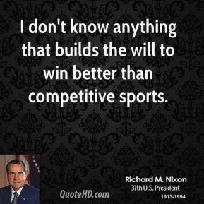 Richard M. Nixon - I don't know anything that builds the will to win better than competitive sports.
