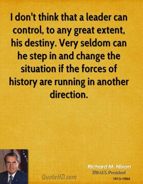 Richard M. Nixon - I don't think that a leader can control, to any great extent, his destiny. Very seldom can he step in and change the situation if the forces of history are running in another direction.