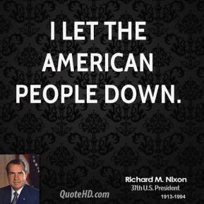 Richard M. Nixon - I let the American people down.