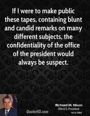 Richard M. Nixon - If I were to make public these tapes, containing blunt and candid remarks on many different subjects, the confidentiality of the office of the president would always be suspect.