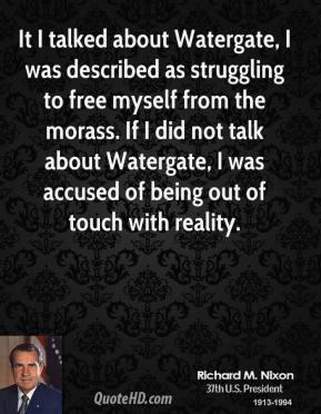Richard M. Nixon - It I talked about Watergate, I was described as struggling to free myself from the morass. If I did not talk about Watergate, I was accused of being out of touch with reality.