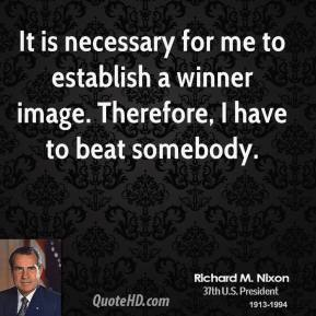 Richard M. Nixon - It is necessary for me to establish a winner image. Therefore, I have to beat somebody.