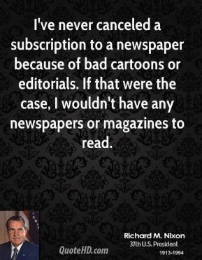 Richard M. Nixon - I've never canceled a subscription to a newspaper because of bad cartoons or editorials. If that were the case, I wouldn't have any newspapers or magazines to read.