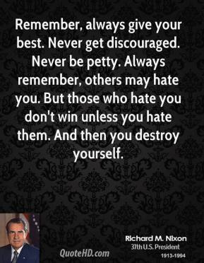 Richard M. Nixon - Remember, always give your best. Never get discouraged. Never be petty. Always remember, others may hate you. But those who hate you don't win unless you hate them. And then you destroy yourself.