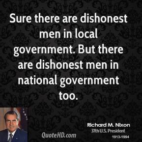 Sure there are dishonest men in local government. But there are dishonest men in national government too.