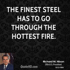 Richard M. Nixon - The finest steel has to go through the hottest fire.