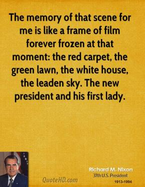Richard M. Nixon - The memory of that scene for me is like a frame of film forever frozen at that moment: the red carpet, the green lawn, the white house, the leaden sky. The new president and his first lady.