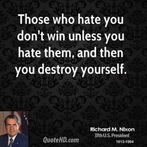 Those who hate you don't win unless you hate them, and then you destroy yourself.