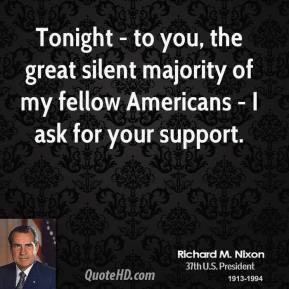 Tonight - to you, the great silent majority of my fellow Americans - I ask for your support.