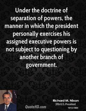 Under the doctrine of separation of powers, the manner in which the president personally exercises his assigned executive powers is not subject to questioning by another branch of government.