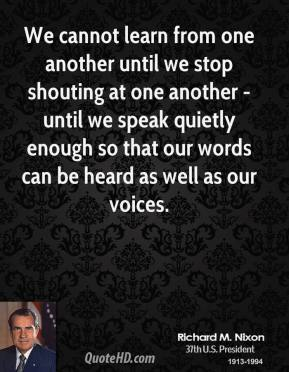 We cannot learn from one another until we stop shouting at one another - until we speak quietly enough so that our words can be heard as well as our voices.