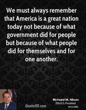 We must always remember that America is a great nation today not because of what government did for people but because of what people did for themselves and for one another.
