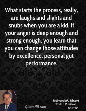 What starts the process, really, are laughs and slights and snubs when you are a kid. If your anger is deep enough and strong enough, you learn that you can change those attitudes by excellence, personal gut performance.