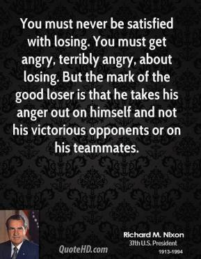 Richard M. Nixon - You must never be satisfied with losing. You must get angry, terribly angry, about losing. But the mark of the good loser is that he takes his anger out on himself and not his victorious opponents or on his teammates.