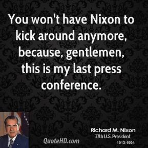 Richard M. Nixon - You won't have Nixon to kick around anymore, because, gentlemen, this is my last press conference.