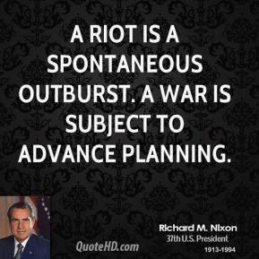Richard M. Nixon  - A riot is a spontaneous outburst. A war is subject to advance planning.