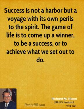 Richard M. Nixon  - Success is not a harbor but a voyage with its own perils to the spirit. The game of life is to come up a winner, to be a success, or to achieve what we set out to do.