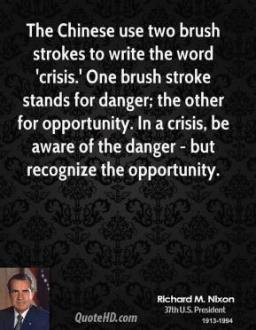 Richard M. Nixon  - The Chinese use two brush strokes to write the word 'crisis.' One brush stroke stands for danger; the other for opportunity. In a crisis, be aware of the danger - but recognize the opportunity.