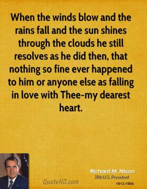 Richard M. Nixon  - When the winds blow and the rains fall and the sun shines through the clouds he still resolves as he did then, that nothing so fine ever happened to him or anyone else as falling in love with Thee-my dearest heart.