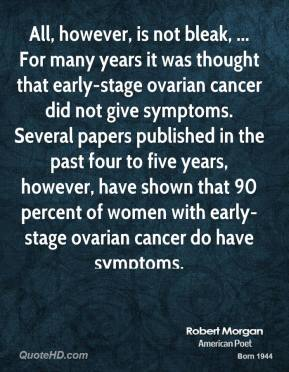 Robert Morgan  - All, however, is not bleak, ... For many years it was thought that early-stage ovarian cancer did not give symptoms. Several papers published in the past four to five years, however, have shown that 90 percent of women with early-stage ovarian cancer do have symptoms.