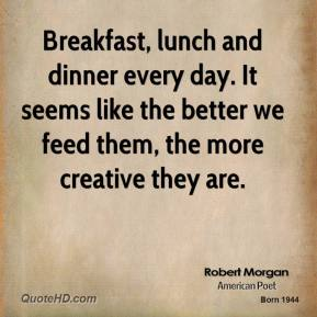 Robert Morgan  - Breakfast, lunch and dinner every day. It seems like the better we feed them, the more creative they are.