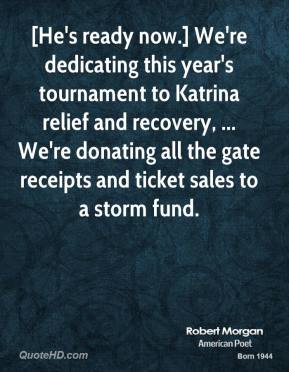 Robert Morgan  - [He's ready now.] We're dedicating this year's tournament to Katrina relief and recovery, ... We're donating all the gate receipts and ticket sales to a storm fund.