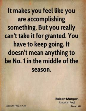 Robert Morgan  - It makes you feel like you are accomplishing something. But you really can't take it for granted. You have to keep going. It doesn't mean anything to be No. 1 in the middle of the season.