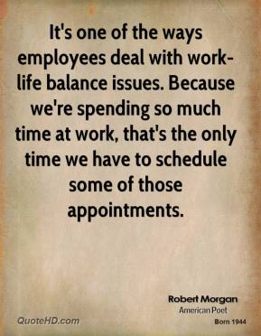 Robert Morgan  - It's one of the ways employees deal with work-life balance issues. Because we're spending so much time at work, that's the only time we have to schedule some of those appointments.