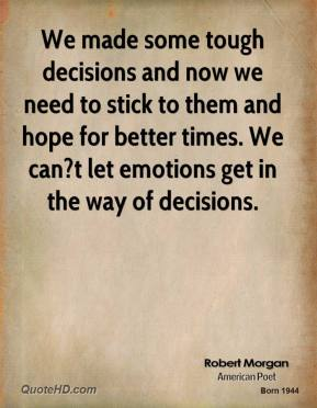 Robert Morgan  - We made some tough decisions and now we need to stick to them and hope for better times. We can?t let emotions get in the way of decisions.