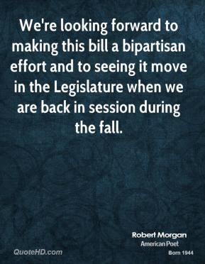Robert Morgan  - We're looking forward to making this bill a bipartisan effort and to seeing it move in the Legislature when we are back in session during the fall.