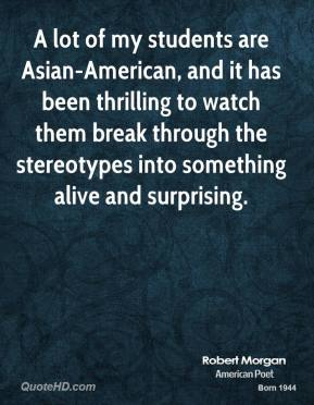 A lot of my students are Asian-American, and it has been thrilling to watch them break through the stereotypes into something alive and surprising.