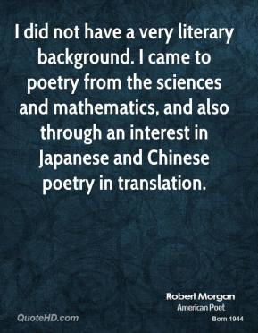 I did not have a very literary background. I came to poetry from the sciences and mathematics, and also through an interest in Japanese and Chinese poetry in translation.