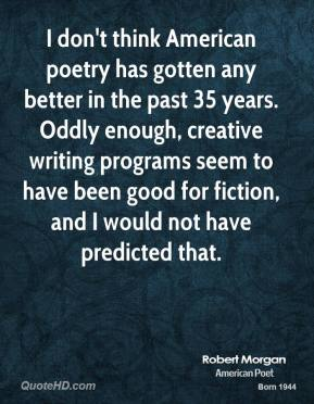 I don't think American poetry has gotten any better in the past 35 years. Oddly enough, creative writing programs seem to have been good for fiction, and I would not have predicted that.