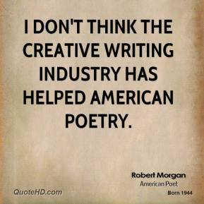 I don't think the creative writing industry has helped American poetry.