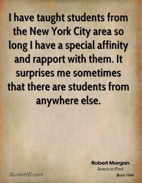 I have taught students from the New York City area so long I have a special affinity and rapport with them. It surprises me sometimes that there are students from anywhere else.