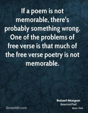 If a poem is not memorable, there's probably something wrong. One of the problems of free verse is that much of the free verse poetry is not memorable.