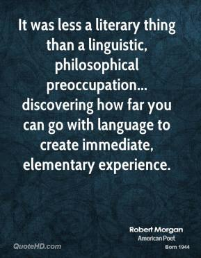 Robert Morgan - It was less a literary thing than a linguistic, philosophical preoccupation... discovering how far you can go with language to create immediate, elementary experience.