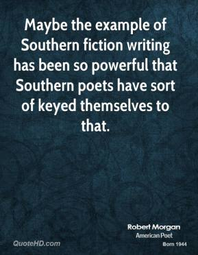Robert Morgan - Maybe the example of Southern fiction writing has been so powerful that Southern poets have sort of keyed themselves to that.