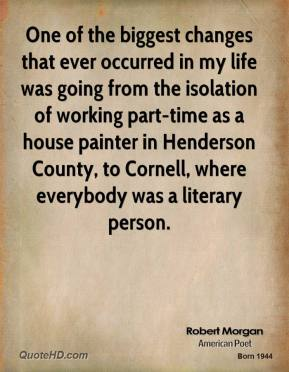 Robert Morgan - One of the biggest changes that ever occurred in my life was going from the isolation of working part-time as a house painter in Henderson County, to Cornell, where everybody was a literary person.