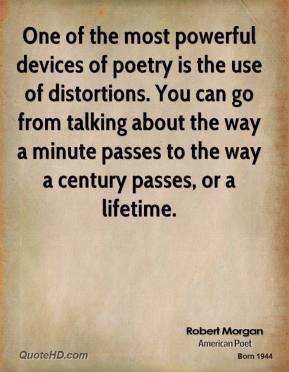 Robert Morgan - One of the most powerful devices of poetry is the use of distortions. You can go from talking about the way a minute passes to the way a century passes, or a lifetime.