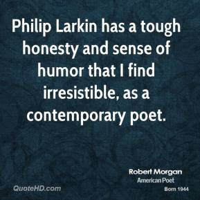 Robert Morgan - Philip Larkin has a tough honesty and sense of humor that I find irresistible, as a contemporary poet.